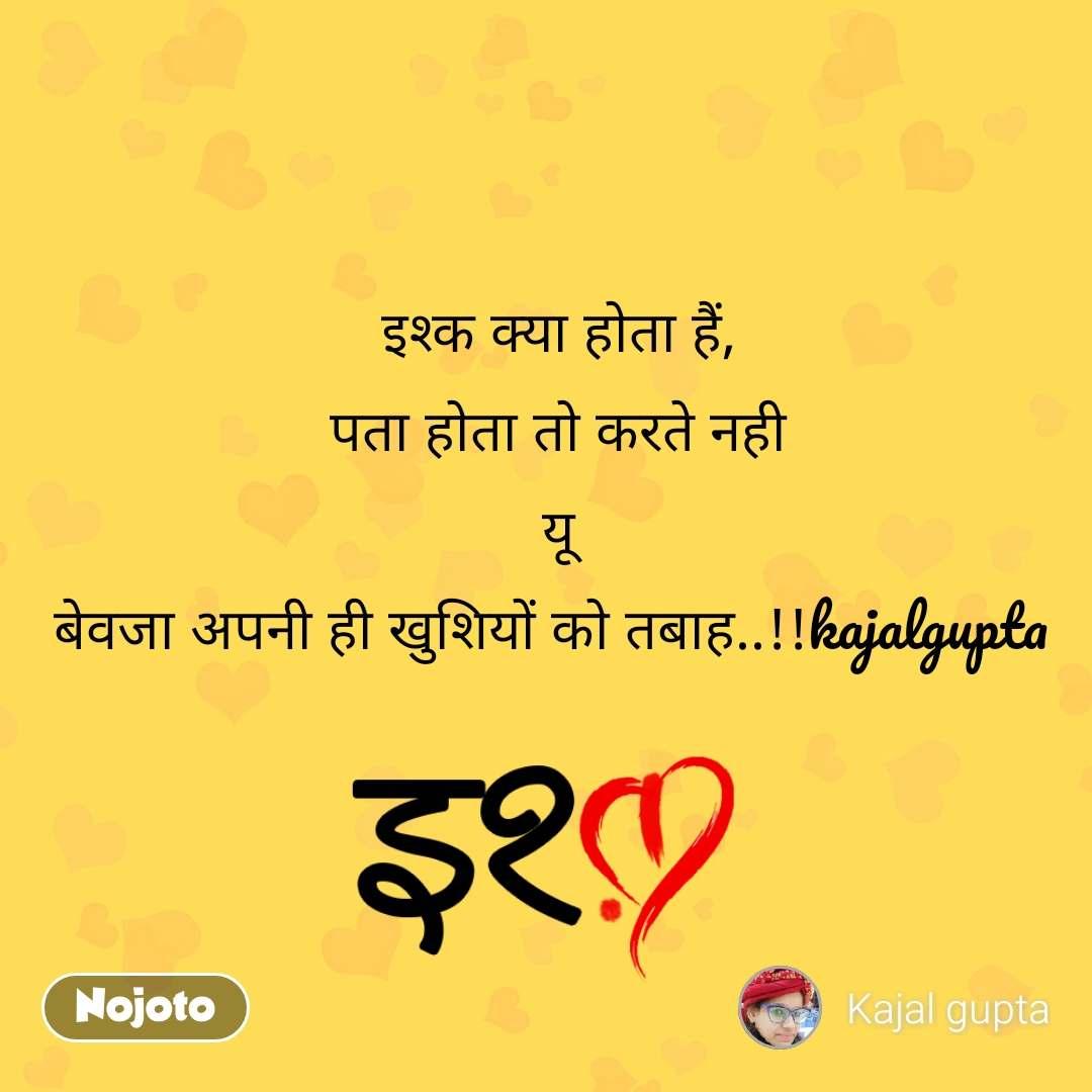 इश्क़ इश्क क्या होता हैं, पता होता तो करते नही यू बेवजा अपनी ही खुशियों को तबाह..!!kajalgupta