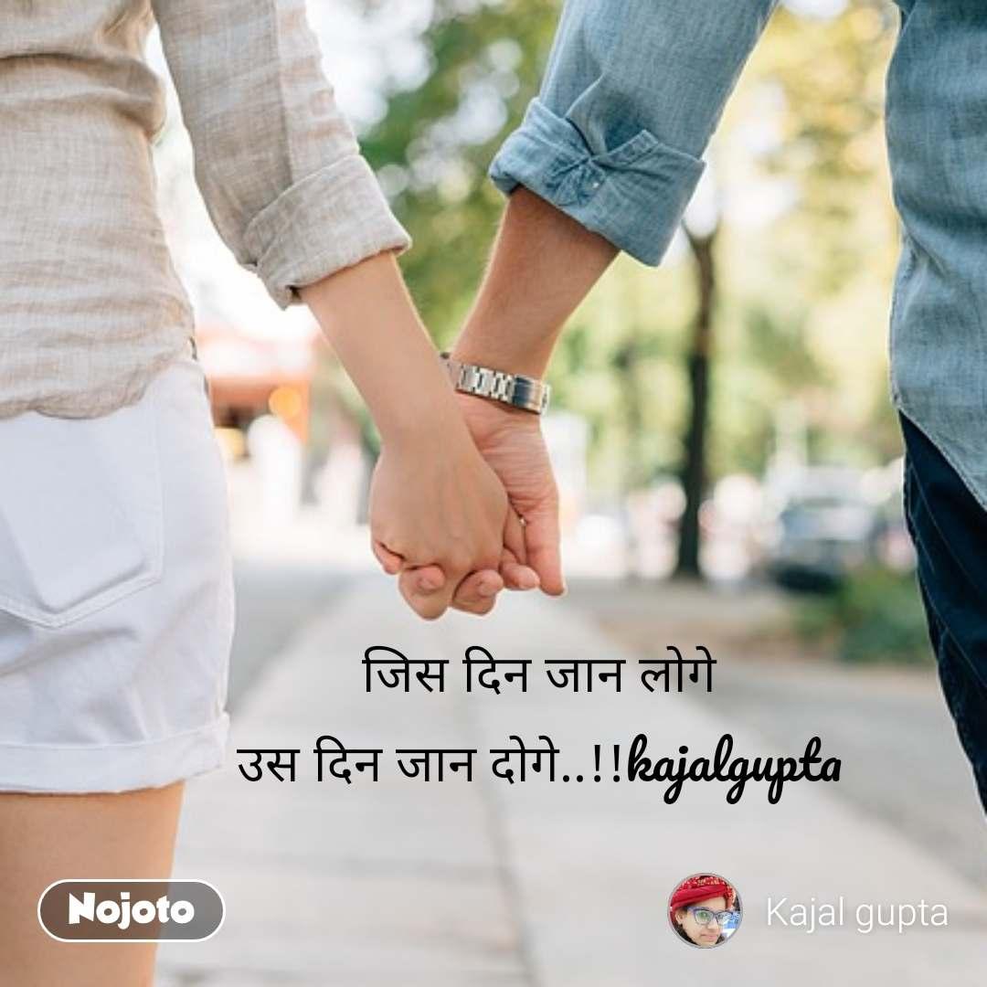 जिस दिन जान लोगे उस दिन जान दोगे..!!kajalgupta