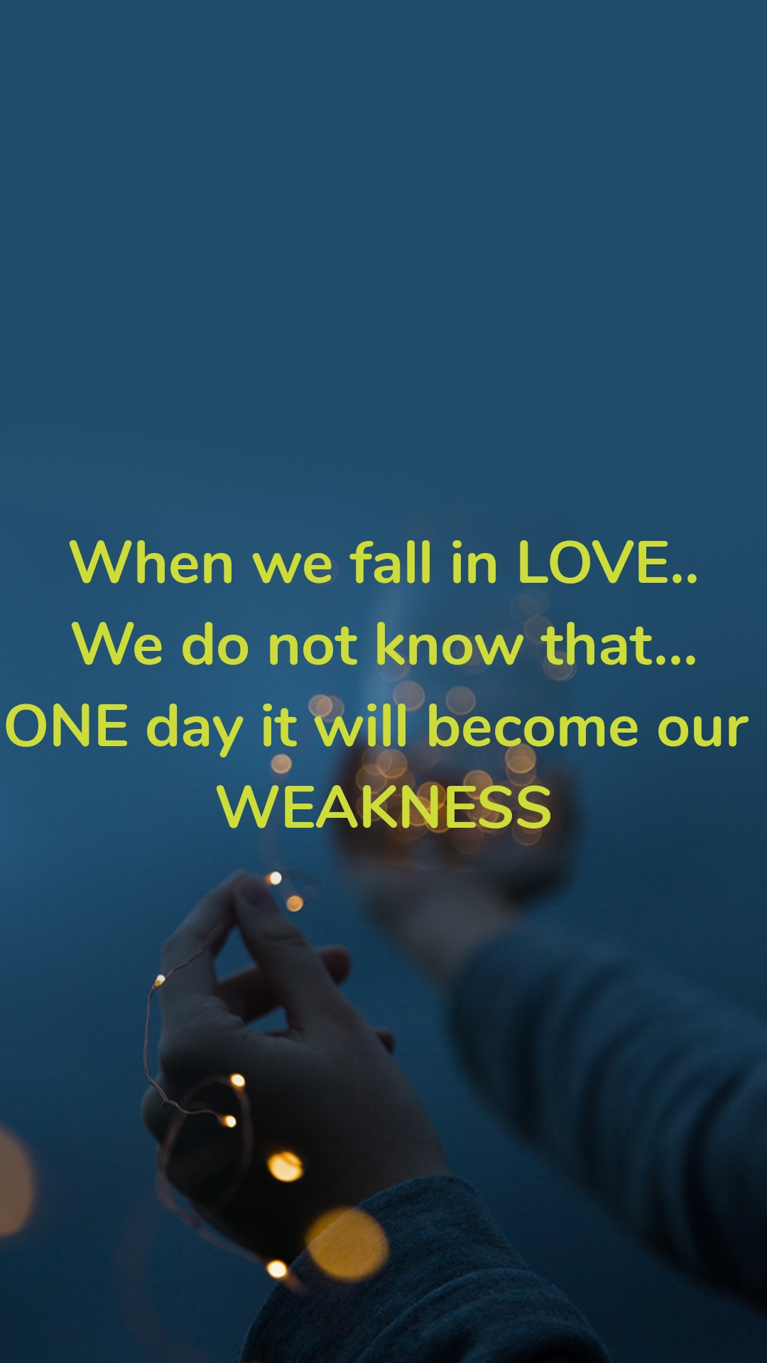 When we fall in LOVE.. We do not know that... ONE day it will become our  WEAKNESS
