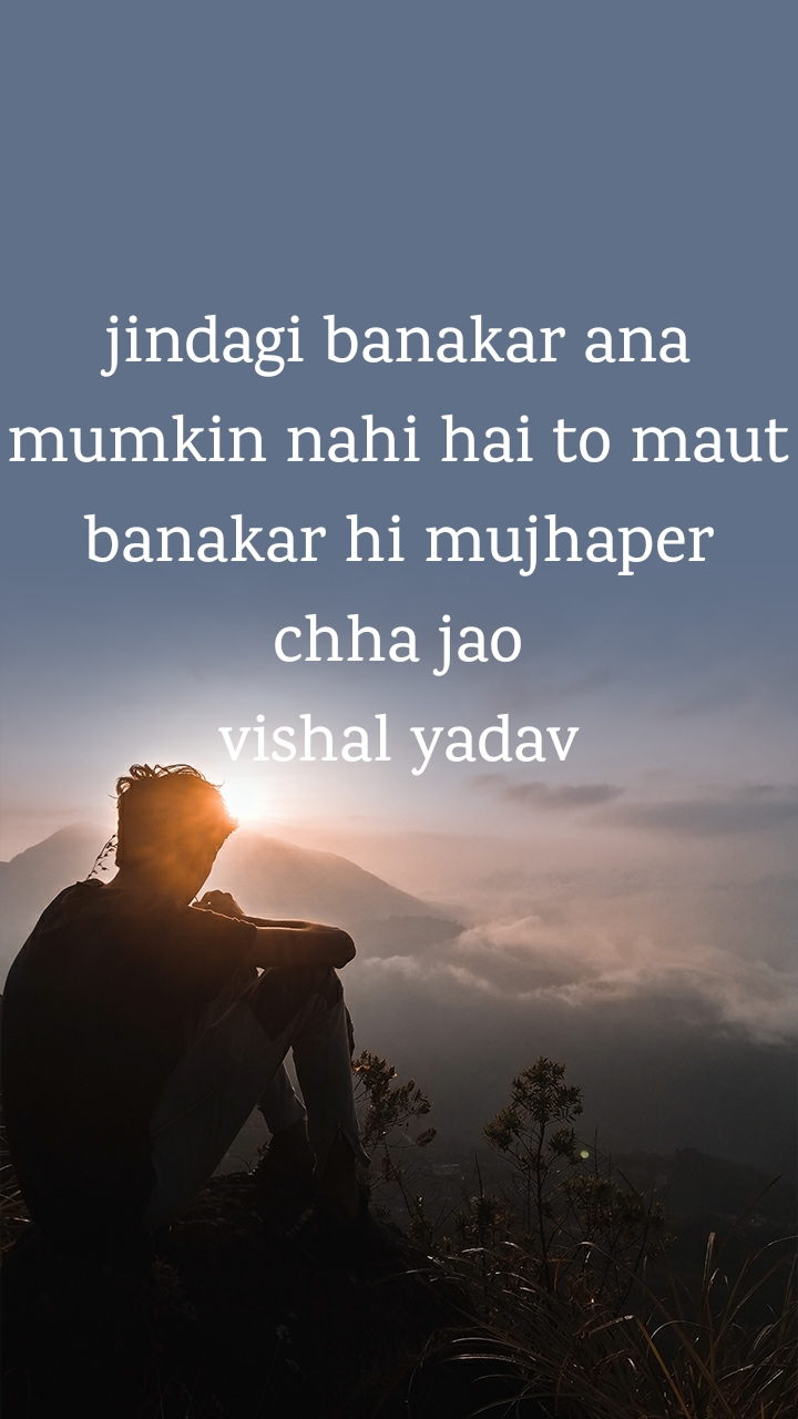 jindagi banakar ana mumkin nahi hai to maut banakar hi mujhaper chha jao vishal yadav