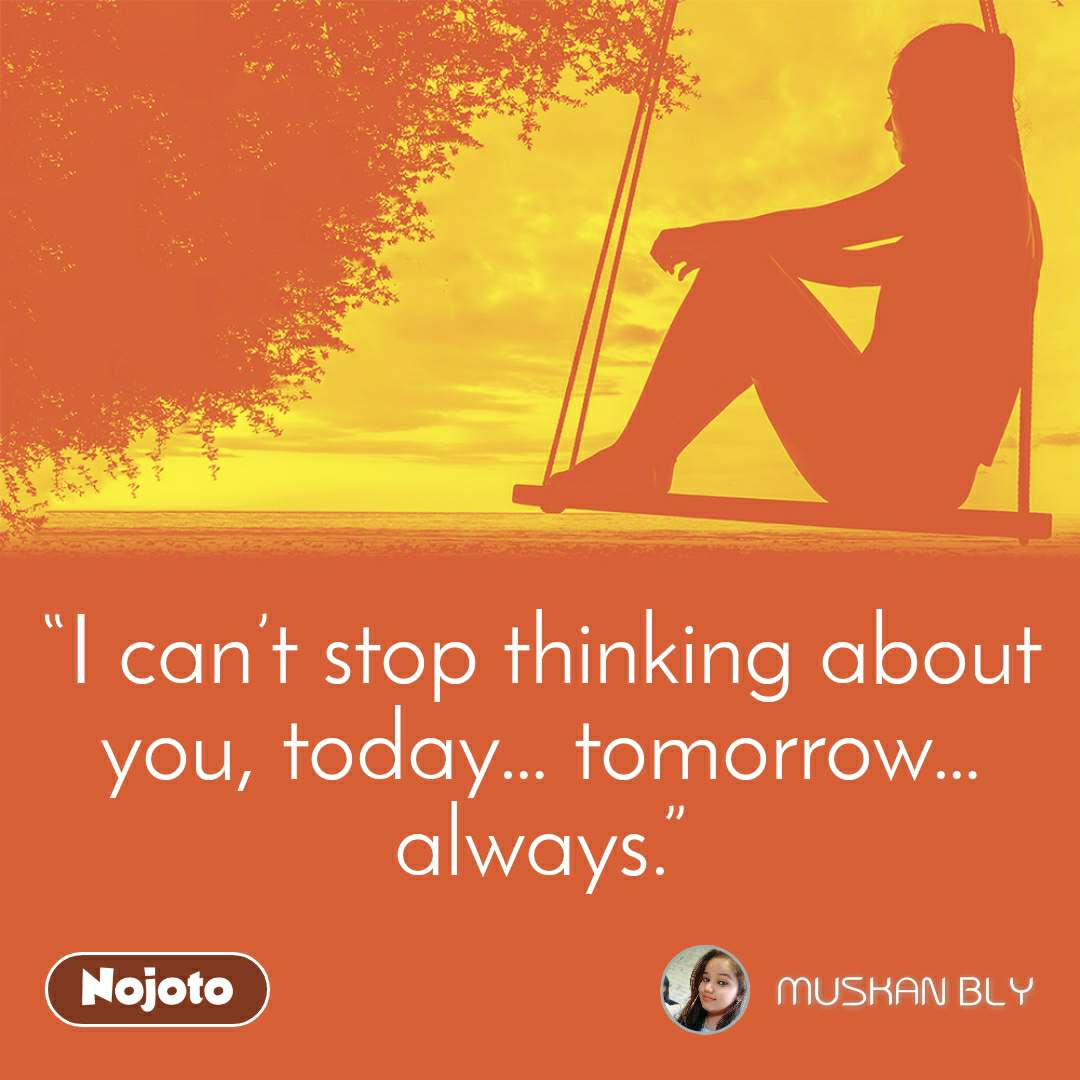 """""""I can't stop thinking about you, today… tomorrow… always."""""""
