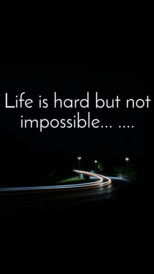 Life is hard but not impossible... ....