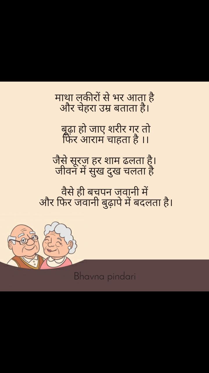 Grandparents say  माथा लकीरों से भर आता है  और चेहरा उम्र बताता है।   बूढ़ा हो जाए शरीर गर तो  फिर आराम चाहता है ।।  जैसे सूरज हर शाम ढलता है।  जीवन में सुख दुख चलता है   वैसे ही बचपन जवानी में  और फिर जवानी बुढ़ापे में बदलता है।       Bhavna pindari