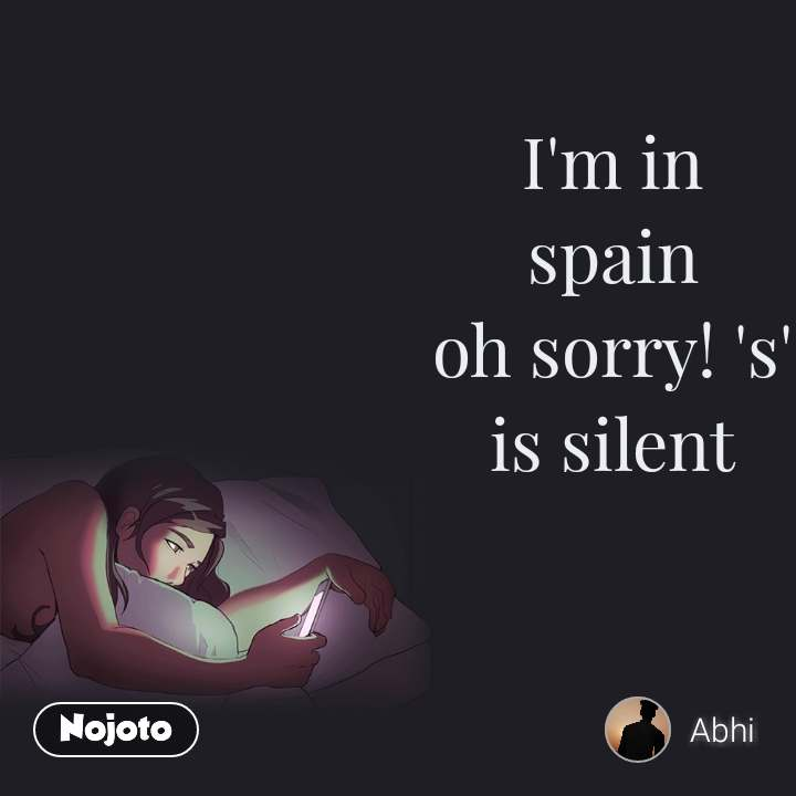 I'm in spain oh sorry! 's' is silent