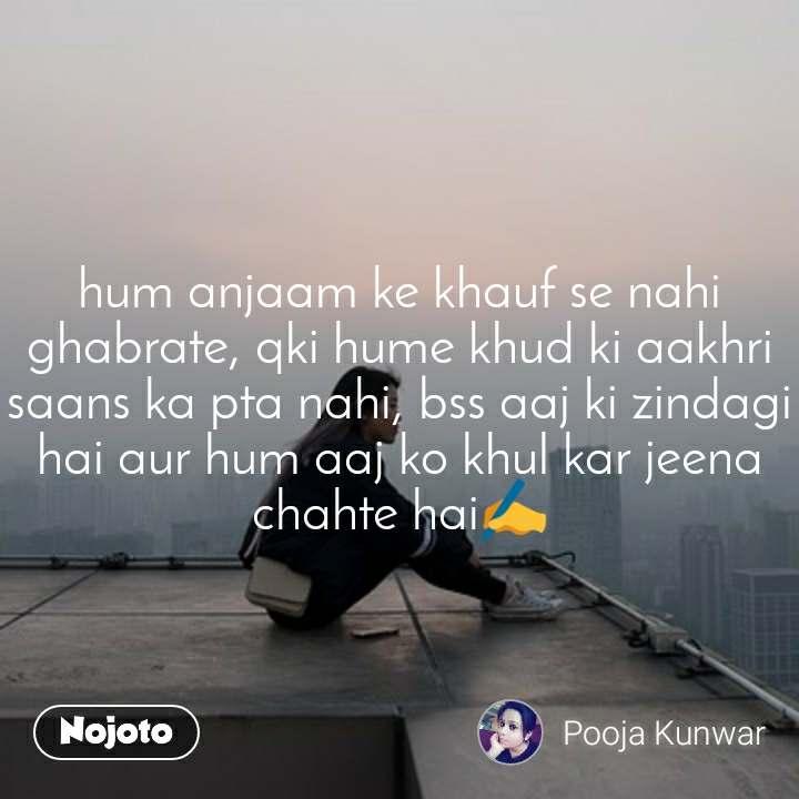 hum anjaam ke khauf se nahi ghabrate, qki hume khud ki aakhri saans ka pta nahi, bss aaj ki zindagi hai aur hum aaj ko khul kar jeena chahte hai✍️