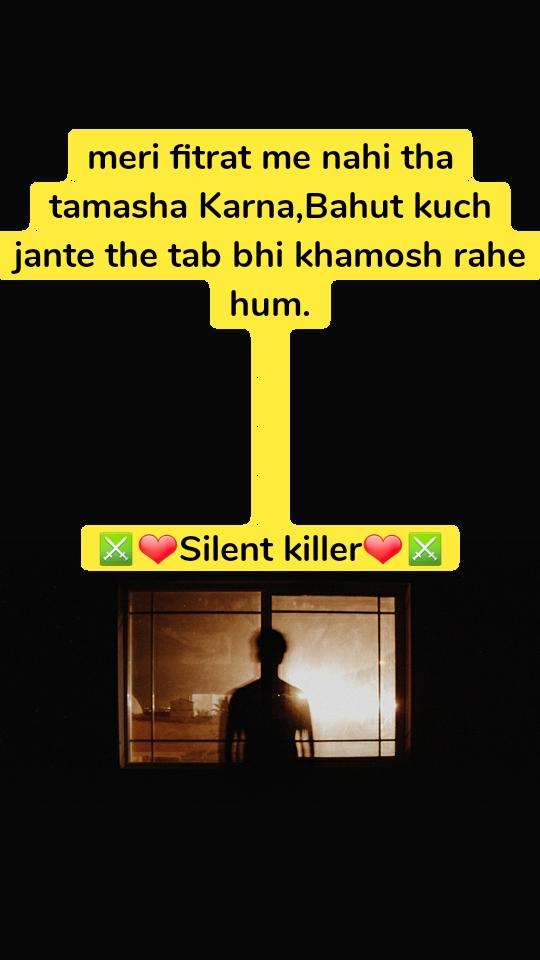 meri fitrat me nahi tha tamasha Karna,Bahut kuch jante the tab bhi khamosh rahe hum.     ⚔❤Silent killer❤⚔