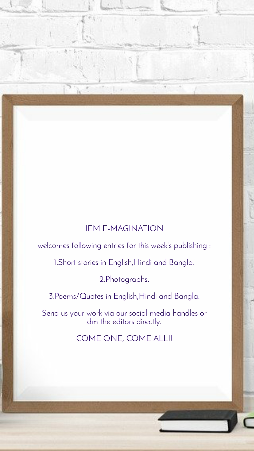 IEM E-MAGINATION  welcomes following entries for this week's publishing :  1.Short stories in English,Hindi and Bangla.  2.Photographs.  3.Poems/Quotes in English,Hindi and Bangla.  Send us your work via our social media handles or dm the editors directly.  COME ONE, COME ALL!!
