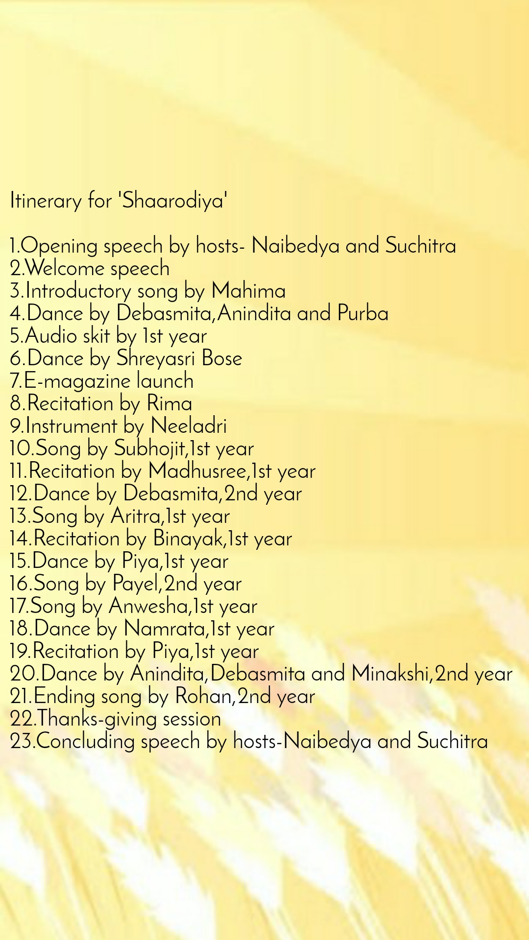 Itinerary for 'Shaarodiya'  1.Opening speech by hosts- Naibedya and Suchitra 2.Welcome speech 3.Introductory song by Mahima 4.Dance by Debasmita,Anindita and Purba 5.Audio skit by 1st year 6.Dance by Shreyasri Bose 7.E-magazine launch 8.Recitation by Rima 9.Instrument by Neeladri 10.Song by Subhojit,1st year 11.Recitation by Madhusree,1st year 12.Dance by Debasmita,2nd year 13.Song by Aritra,1st year 14.Recitation by Binayak,1st year 15.Dance by Piya,1st year 16.Song by Payel,2nd year 17.Song by Anwesha,1st year 18.Dance by Namrata,1st year 19.Recitation by Piya,1st year 20.Dance by Anindita,Debasmita and Minakshi,2nd year 21.Ending song by Rohan,2nd year 22.Thanks-giving session 23.Concluding speech by hosts-Naibedya and Suchitra