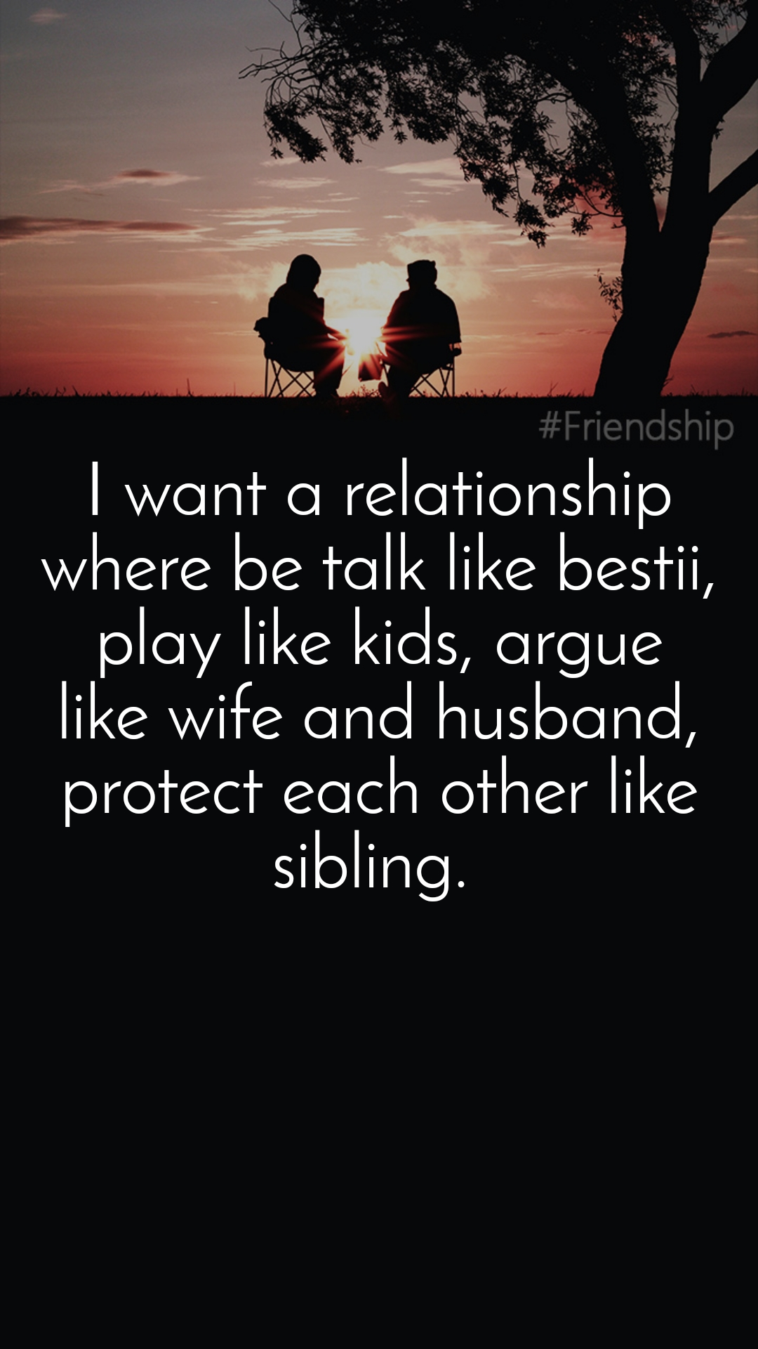 I want a relationship where be talk like bestii, play like kids, argue like wife and husband, protect each other like sibling.
