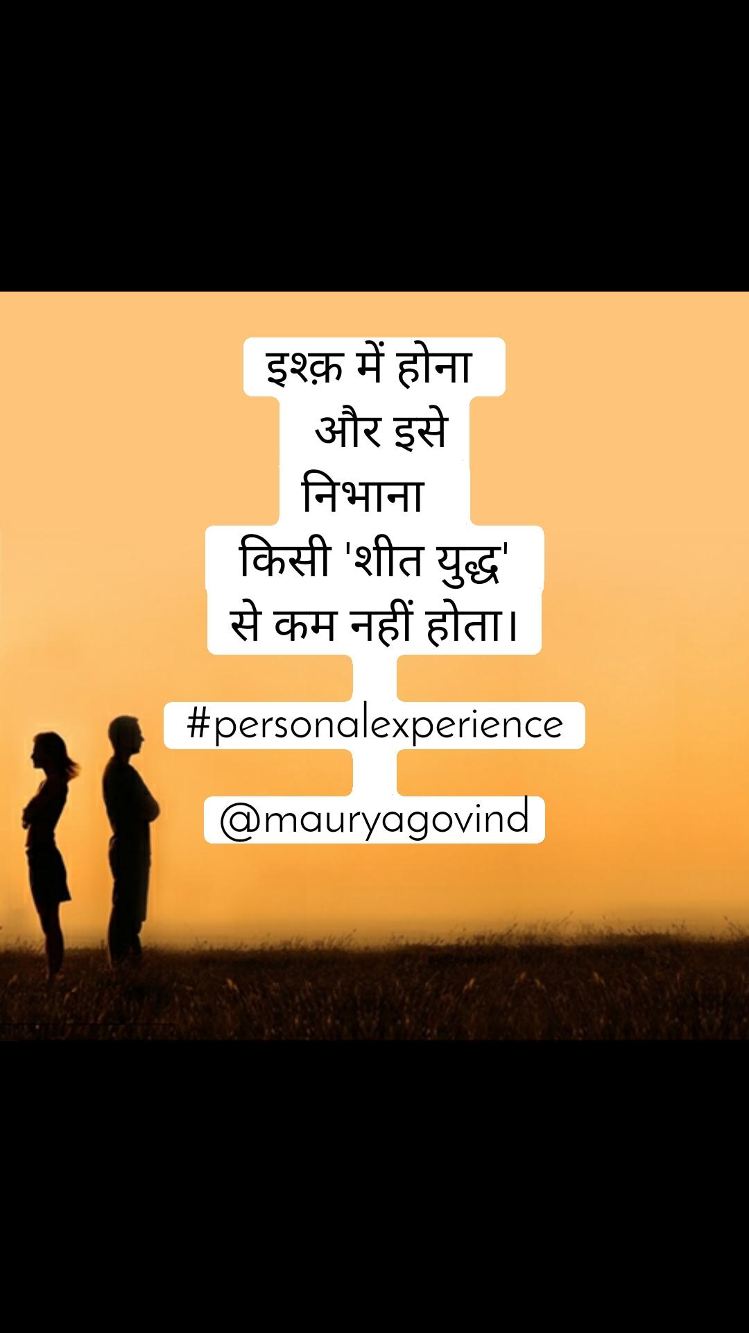 इश्क़ में होना   और इसे निभाना    किसी 'शीत युद्ध'  से कम नहीं होता।  #personalexperience  @mauryagovind