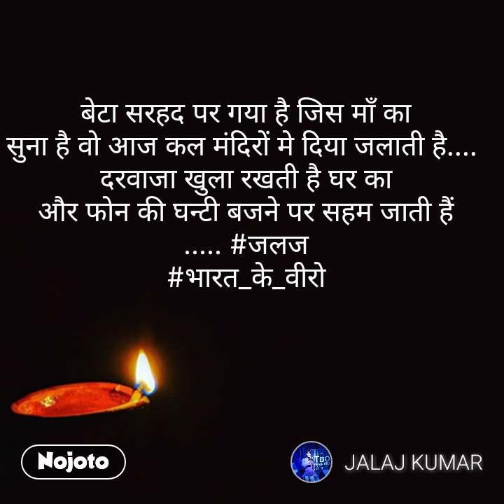 बेटा सरहद पर गया है जिस माँ का सुना है वो आज कल मंदिरों मे दिया जलाती है....  दरवाजा खुला रखती है घर का और फोन की घन्टी बजने पर सहम जाती हैं ..... #जलज #भारत_के_वीरो #NojotoQuote