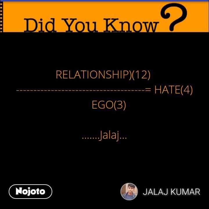 RELATIONSHIP)(12)  -------------------------------------= HATE(4)     EGO(3)   .......Jalaj... #NojotoQuote