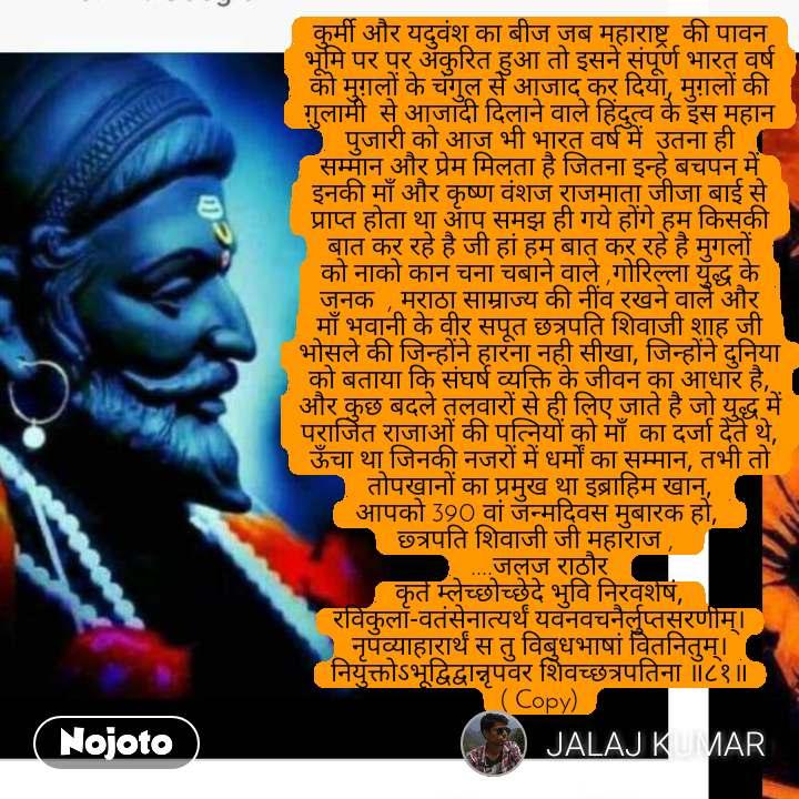 कुर्मी और यदुवंश का बीज जब महाराष्ट्र  की पावन भूमि पर पर अंकुरित हुआ तो इसने संपूर्ण भारत वर्ष को मुग़लों के चंगुल से आजाद कर दिया, मुग़लों की ग़ुलामी  से आजादी दिलाने वाले हिंदुत्व के इस महान पुजारी को आज भी भारत वर्ष में  उतना ही सम्मान और प्रेम मिलता है जितना इन्हे बचपन में इनकी माँ और कृष्ण वंशज राजमाता जीजा बाई से प्राप्त होता था आप समझ ही गये होंगे हम किसकी बात कर रहे है जी हां हम बात कर रहे है मुगलों को नाको कान चना चबाने वाले ,गोरिल्ला युद्ध के जनक  , मराठा साम्राज्य की नींव रखने वाले और माँ भवानी के वीर सपूत छत्रपति शिवाजी शाह जी भोसले की जिन्होंने हारना नही सीखा, जिन्होंने दुनिया को बताया कि संघर्ष व्यक्ति के जीवन का आधार है, और कुछ बदले तलवारों से ही लिए जाते है जो युद्ध में पराजित राजाओं की पत्नियों को माँ  का दर्जा देते थे, ऊँचा था जिनकी नजरों में धर्मों का सम्मान, तभी तो तोपखानों का प्रमुख था इब्राहिम खान, आपको 390 वां जन्मदिवस मुबारक हो,  छ्त्रपति शिवाजी जी महाराज ,  ....जलज राठौर कृते म्लेच्छोच्छेदे भुवि निरवशेषं, रविकुला-वतंसेनात्यर्थं यवनवचनैर्लुप्तसरणीम्।नृपव्याहारार्थं स तु विबुधभाषां वितनितुम्।नियुक्तोऽभूद्विद्वान्नृपवर शिवच्छत्रपतिना ॥८१॥( Copy)