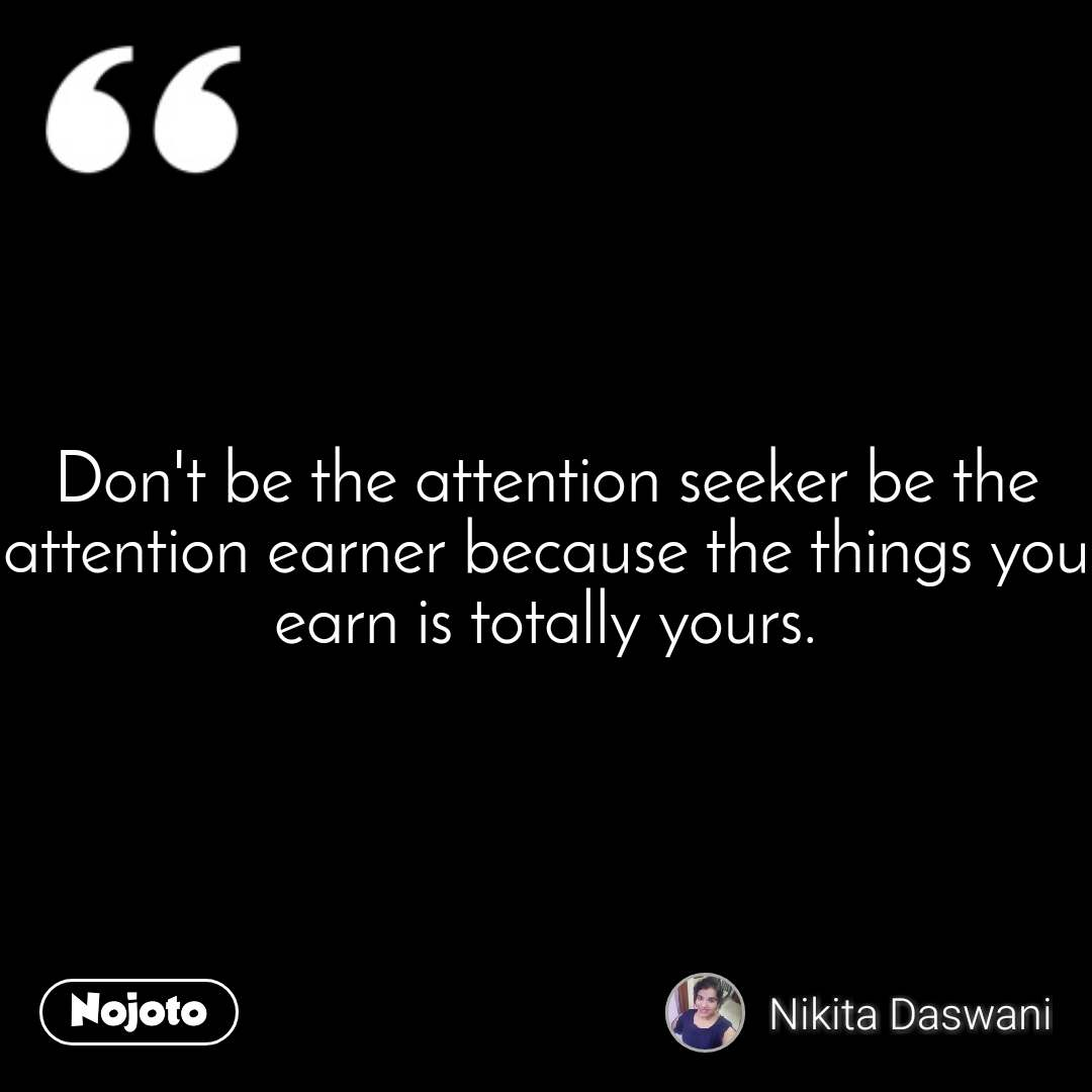 Don\'t be the attention seeker be the attention ear | Nojoto