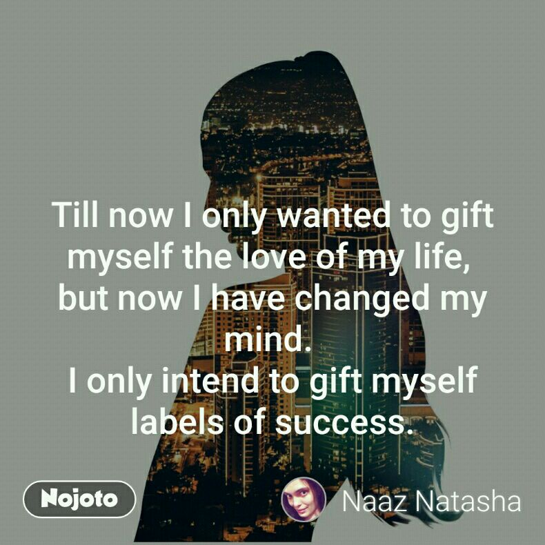 Till now I only wanted to gift myself the love of my life,  but now I have changed my mind.  I only intend to gift myself labels of success.