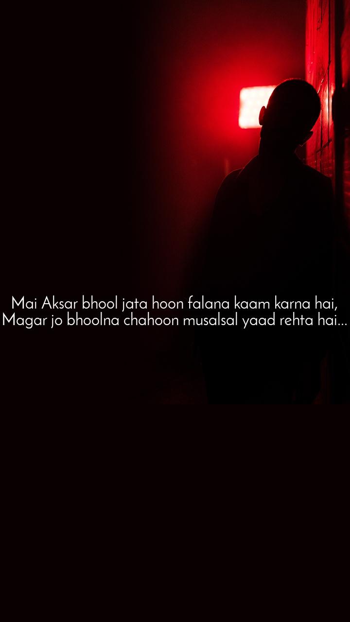 Mai Aksar bhool jata hoon falana kaam karna hai, Magar jo bhoolna chahoon musalsal yaad rehta hai...