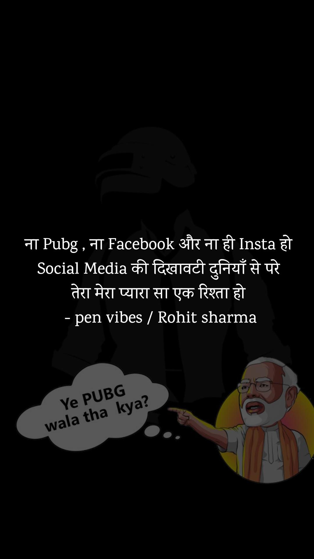ना Pubg , ना Facebook और ना ही Insta हो  Social Media की दिखावटी दुनियाँ से परे  तेरा मेरा प्यारा सा एक रिश्ता हो  - pen vibes / Rohit sharma
