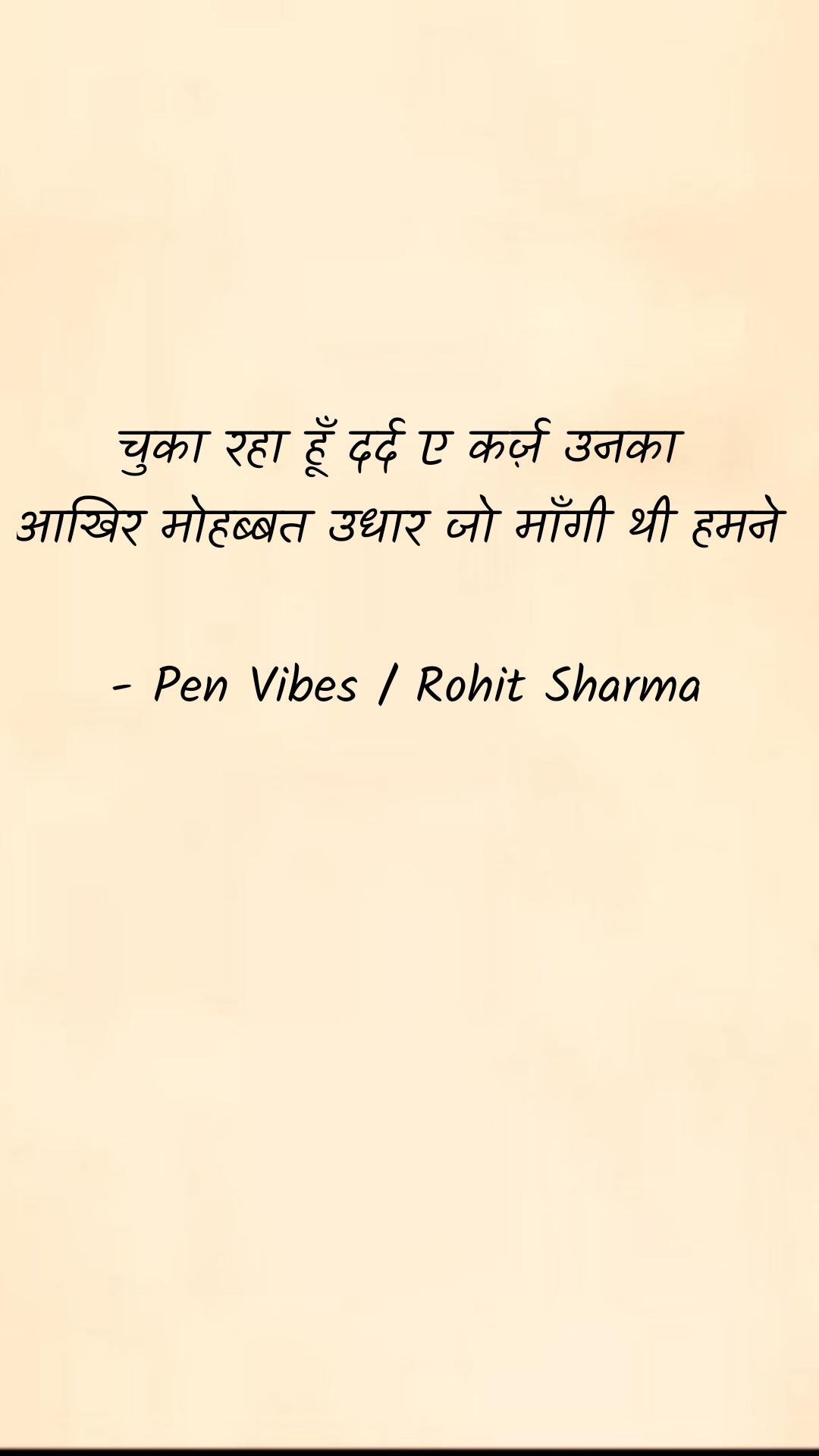 चुका रहा हूँ दर्द ए कर्ज़ उनका  आखिर मोहब्बत उधार जो माँगी थी हमने   - Pen Vibes / Rohit Sharma
