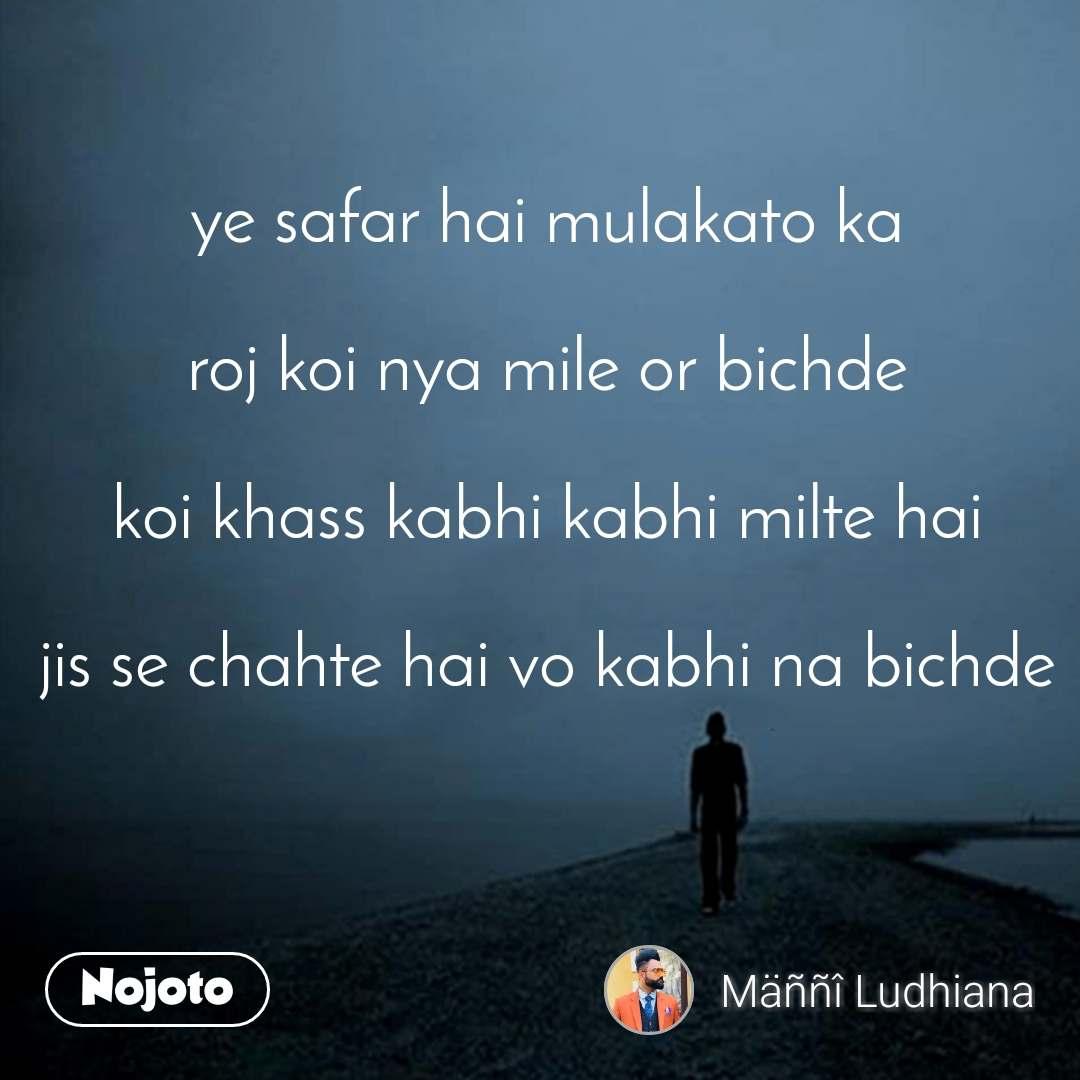 ye safar hai mulakato ka  roj koi nya mile or bichde  koi khass kabhi kabhi milte hai  jis se chahte hai vo kabhi na bichde