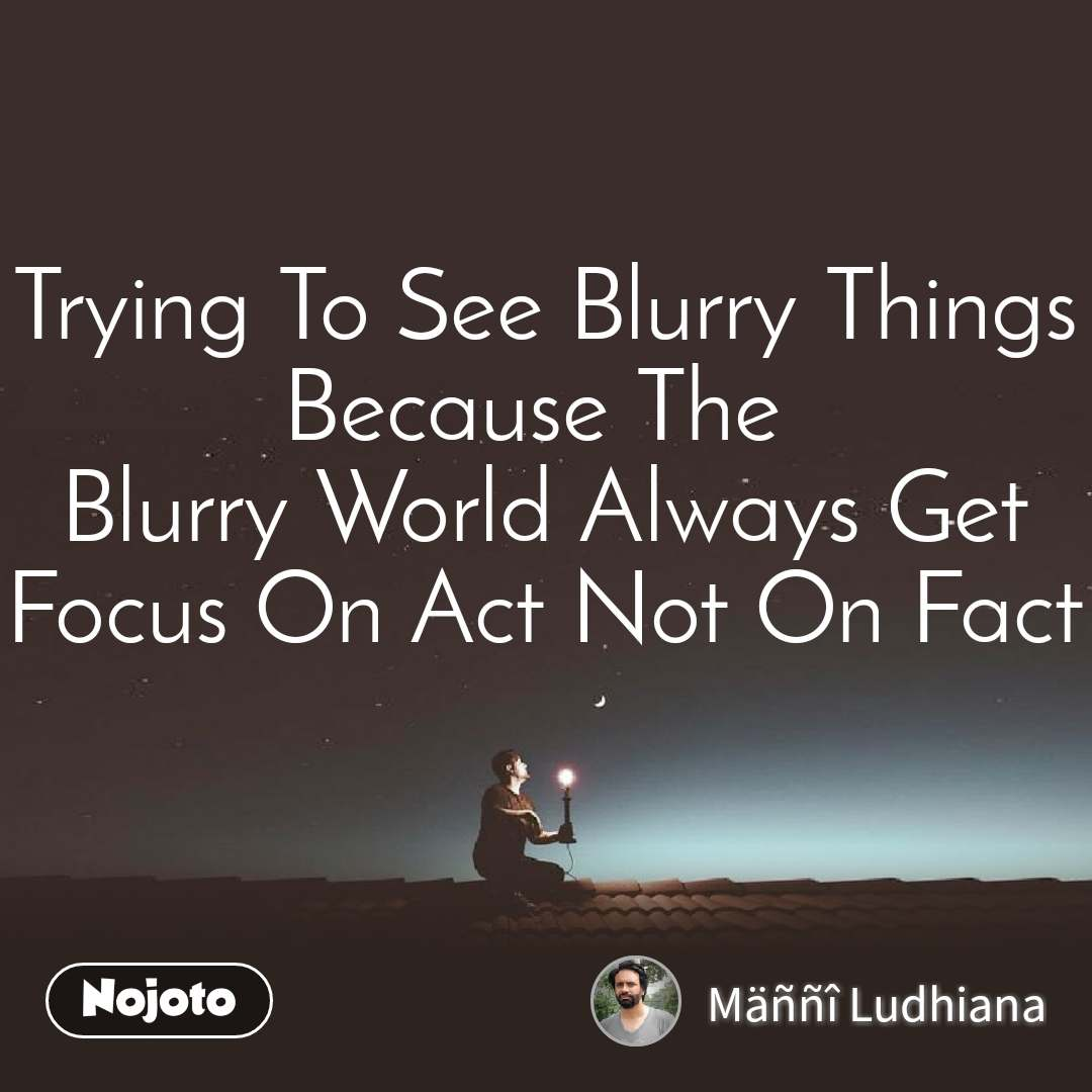 Trying To See Blurry Things Because The  Blurry World Always Get Focus On Act Not On Fact