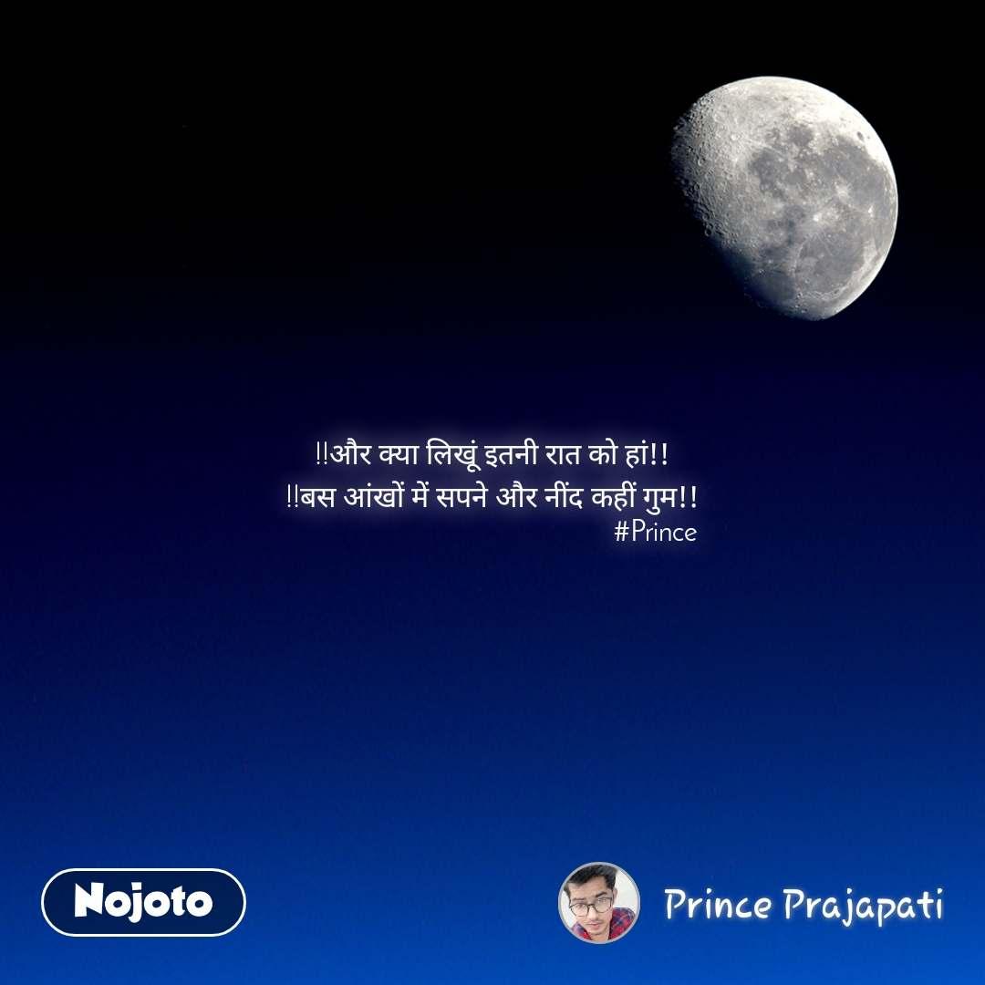 !!और क्या लिखूं इतनी रात को हां!! !!बस आंखों में सपने और नींद कहीं गुम!!                                              #Prince