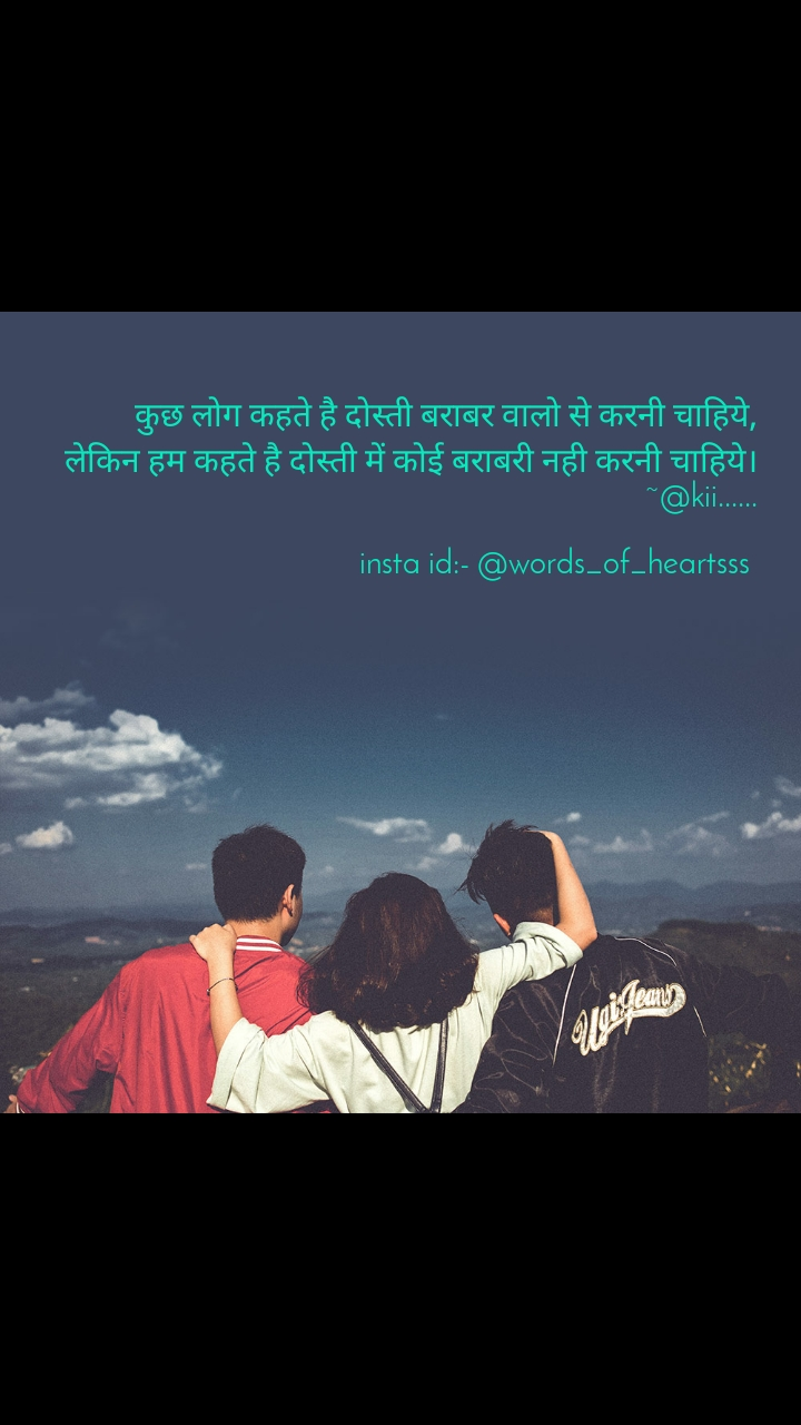 कुछ लोग कहते है दोस्ती बराबर वालो से करनी चाहिये, लेकिन हम कहते है दोस्ती में कोई बराबरी नही करनी चाहिये।                                                ~@kii......             insta id:- @words_of_heartsss