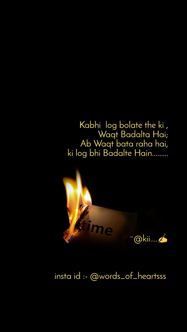 Kabhi  log bolate the ki , Waqt Badalta Hai;  Ab Waqt bata raha hai, ki log bhi Badalte Hain.........                                     ~@kii....✍                              insta id :- @words_of_heartsss
