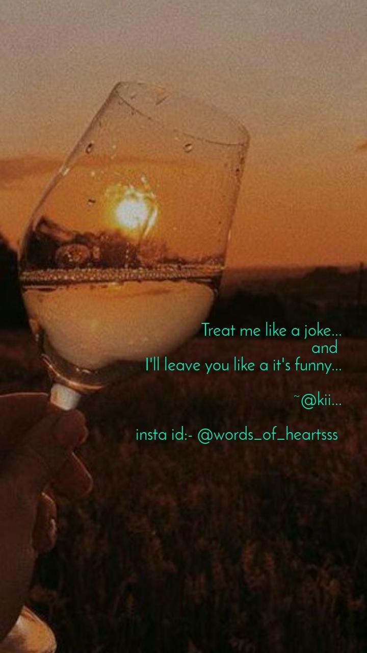 Treat me like a joke... and  I'll leave you like a it's funny...  ~@kii...  insta id:- @words_of_heartsss