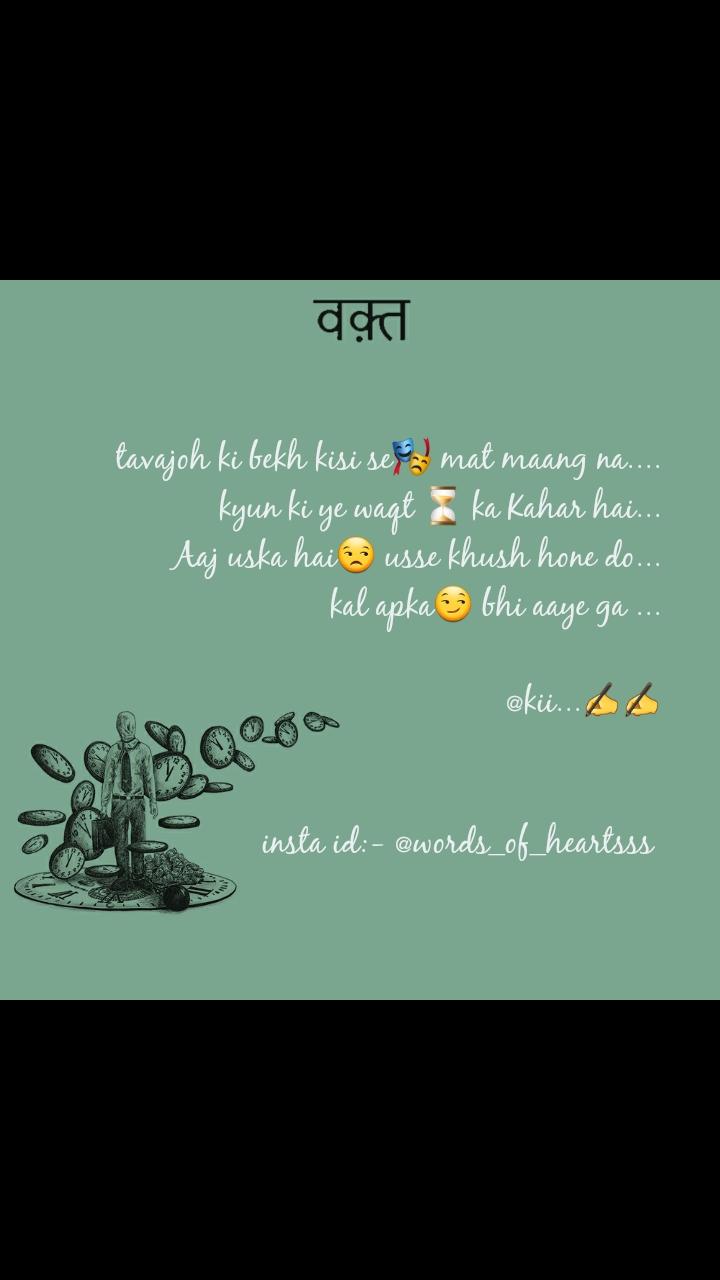 tavajoh ki bekh kisi se🎭 mat maang na.... kyun ki ye waqt ⏳ ka Kahar hai... Aaj uska hai😒 usse khush hone do... kal apka😏 bhi aaye ga ...                @kii...✍✍   insta id:- @words_of_heartsss