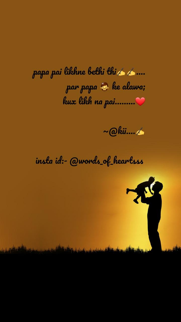 papa pai likhne bethi thi✍✍.... par papa 🧔 ke alawa; kux likh na pai.........❤                                   ~@kii....✍                                insta id:- @words_of_heartsss