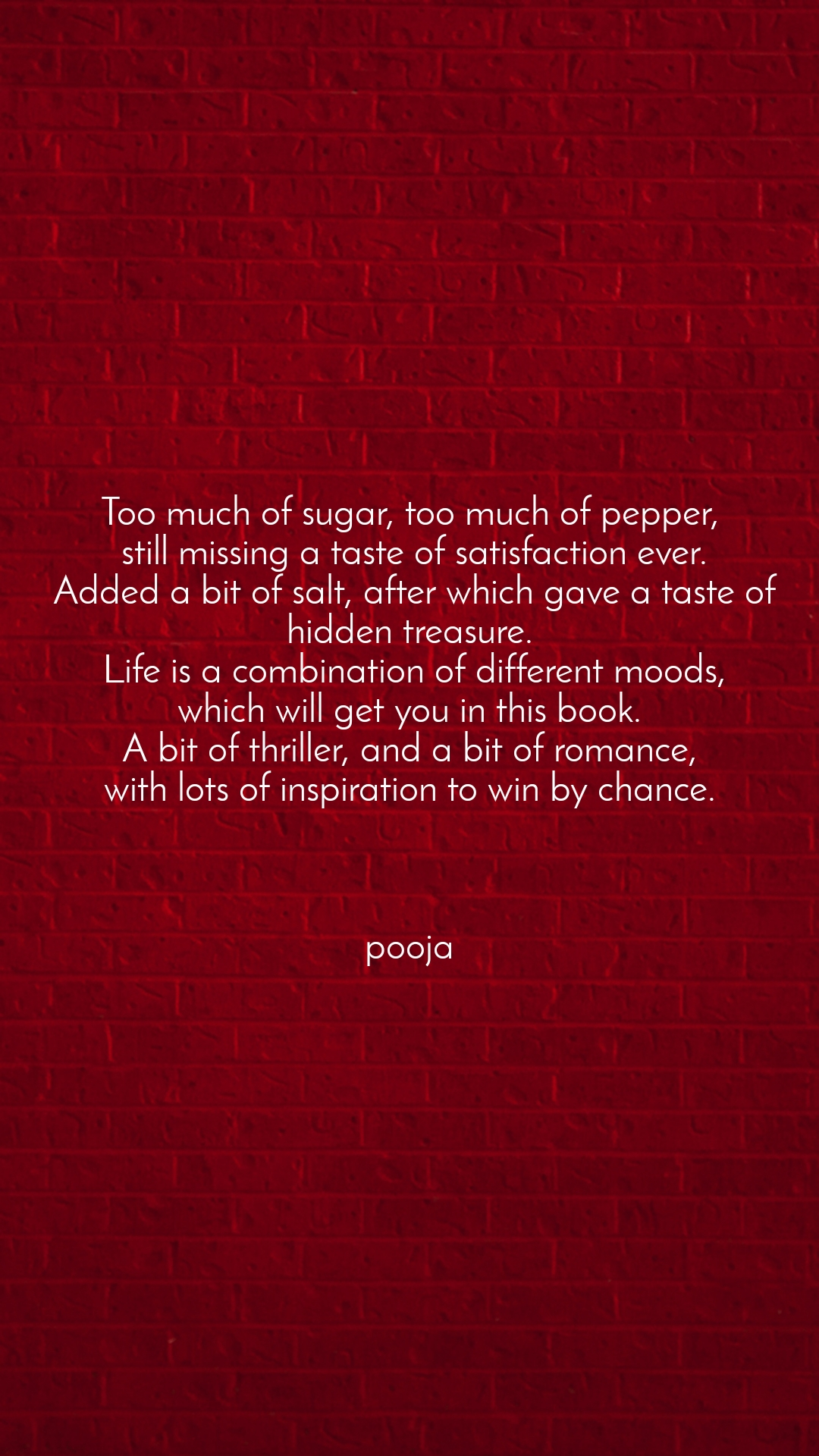 Too much of sugar, too much of pepper,  still missing a taste of satisfaction ever.  Added a bit of salt, after which gave a taste of hidden treasure.  Life is a combination of different moods,  which will get you in this book.  A bit of thriller, and a bit of romance, with lots of inspiration to win by chance.    pooja