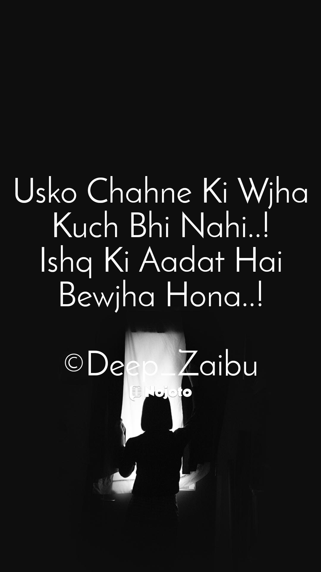 Usko Chahne Ki Wjha Kuch Bhi Nahi..! Ishq Ki Aadat Hai Bewjha Hona..!  ©Deep_Zaibu