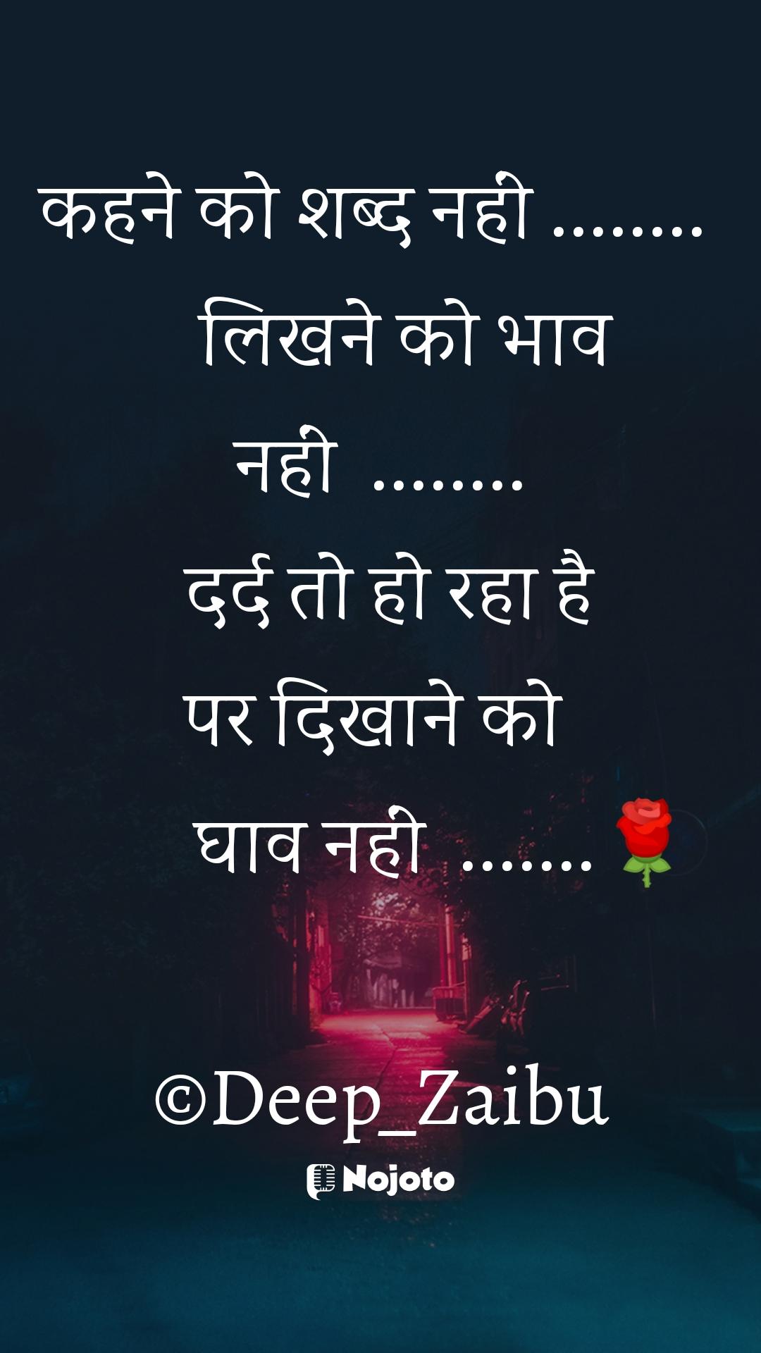 कहने को शब्द नहीं ........     लिखने को भाव नहीं  ........   दर्द तो हो रहा है  पर दिखाने को          घाव नहीं  .......🌹  ©Deep_Zaibu