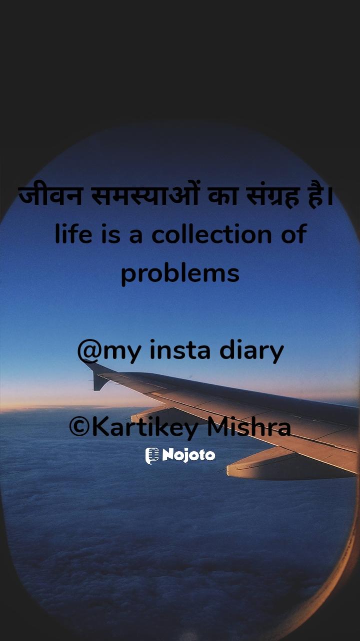 जीवन समस्याओं का संग्रह है।  life is a collection of problems  @my insta diary  ©Kartikey Mishra