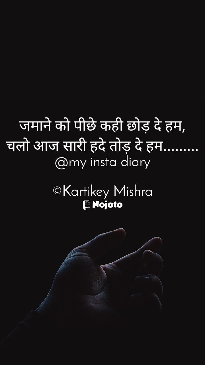 जमाने को पीछे कही छोड़ दे हम, चलो आज सारी हदे तोड़ दे हम......... @my insta diary  ©Kartikey Mishra