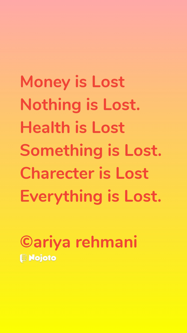 Money is Lost Nothing is Lost. Health is Lost Something is Lost. Charecter is Lost Everything is Lost.  ©ariya rehmani