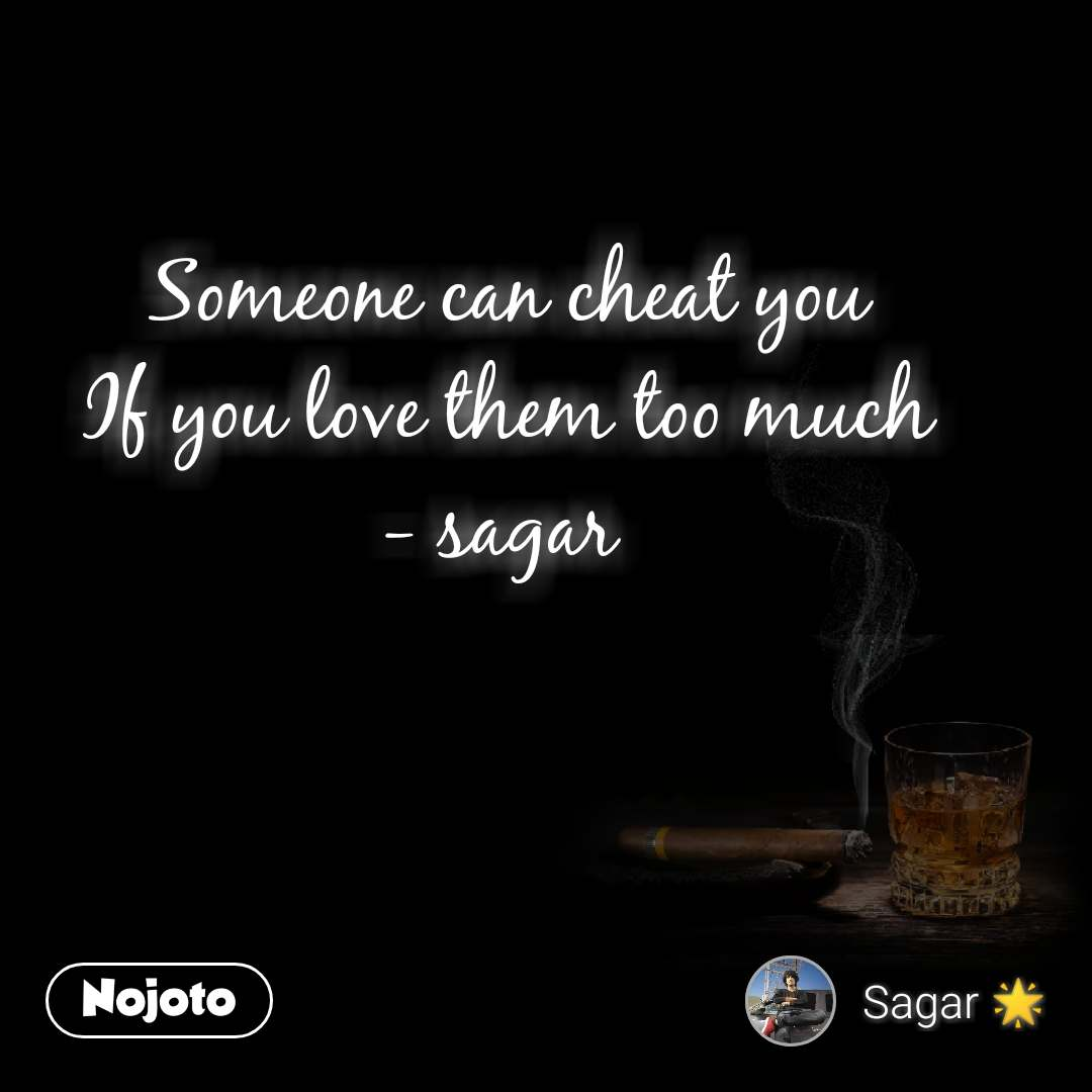 Someone can cheat you If you love them too much - sagar
