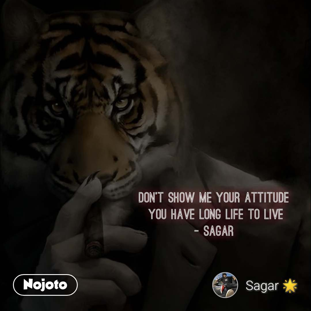 Don't show me your attitude  You have long life to live - sagar