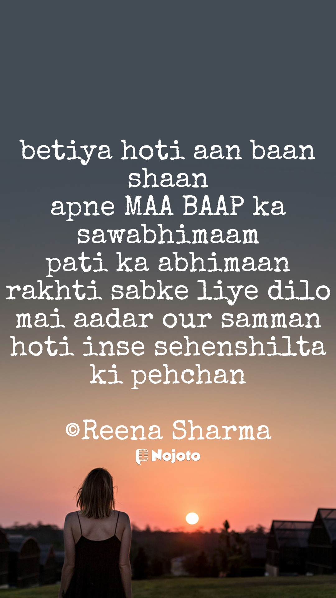 betiya hoti aan baan shaan apne MAA BAAP ka sawabhimaam pati ka abhimaan rakhti sabke liye dilo mai aadar our samman hoti inse sehenshilta ki pehchan  ©Reena Sharma