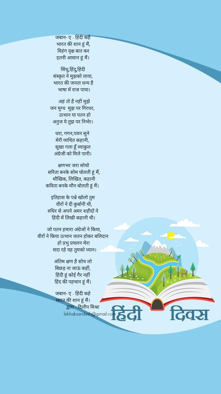 जबान- ए - हिंदी कहे  भारत की शान हूं मैं, विहंग वृक्ष बात कर इतनी आसान हूं मैं।  सिंधु,हिंदु,हिंदी संस्कृत ने मुझको लाया, भारत की जनता धन्य है  भाषा में राज पाया।   अहं तो है नहीं मुझे जन मुग्ध मुझ पर गिरधर,  उत्थान या पतन हो अनुज ये तुझ पर निर्भर।  धरा, गगन,पवन सुने मेरी व्यथित कहानी, सूखा गला हूँ व्याकुल अंग्रेजी को मिले पानी।   क्षणभर जरा सोचो                     सरिता बनके सोम घोलती हूं मैं,  मौखिक, लिखित, कहानी कविता बनके मौन बोलती हूं मैं।  इतिहास के पन्ने खोलो तुम  वीरों ने दी कुर्बानी थी, रुधिर से अपने अमर शहीदों ने  हिंदी में लिखी कहानी थी।   जो पतन हमारा अंग्रेजों ने किया, वीरों ने किया उत्थान जतन होकर बलिदान  हो प्रभु प्रचलन मेरा  सदा रहे यह तुमको ध्यान।  अंतिम क्षण है सोच लो बिछड़ ना जाऊं कहीं, हिंदी हूं कोई गैर नहीं हिंद की पहचान हूं मैं।  जबान- ए - हिंदी कहे भारत की शान हूं मैं।               द्वारा - दिलीप मिश्रा      lekhaksandesh@gmail.com