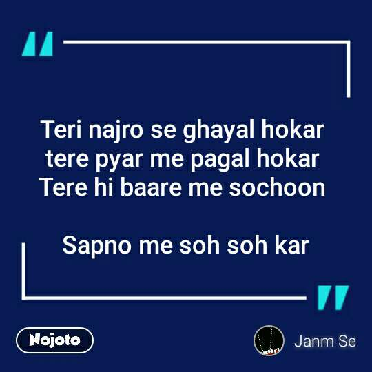 Teri najro se ghayal hokar  tere pyar me pagal hokar  Tere hi baare me sochoon   Sapno me soh soh kar