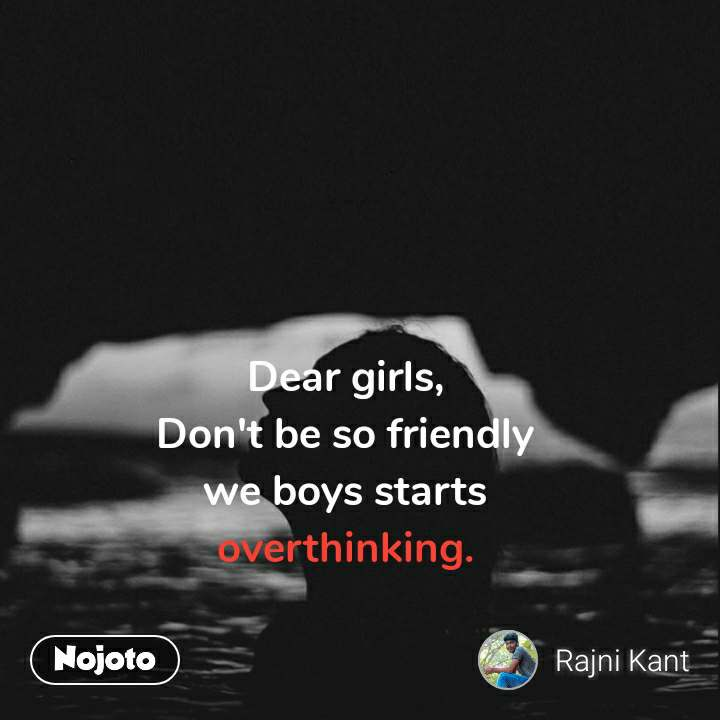 Dear girls, Don't be so friendly we boys starts overthinking.