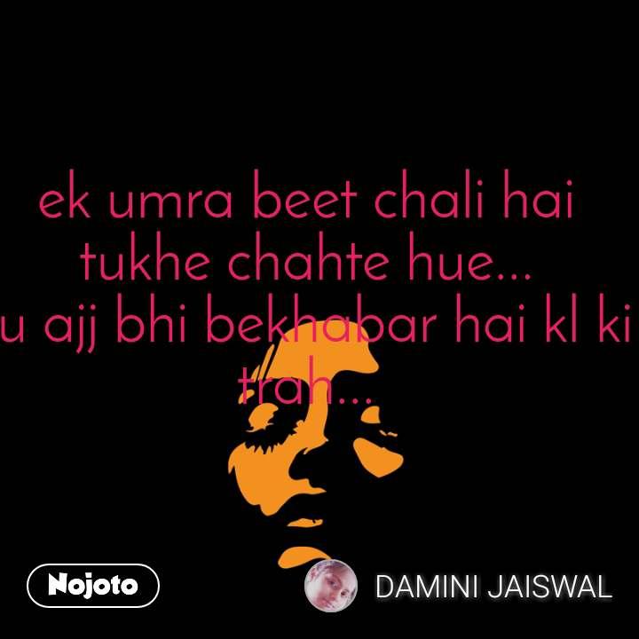 ek umra beet chali hai tukhe chahte hue... tu ajj bhi bekhabar hai kl ki trah...