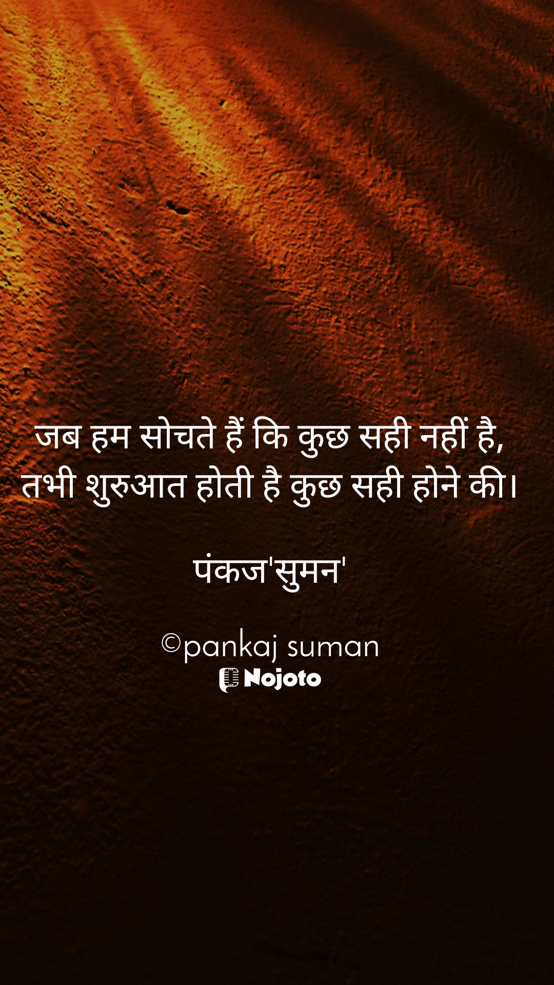जब हम सोचते हैं कि कुछ सही नहीं है, तभी शुरुआत होती है कुछ सही होने की।  पंकज'सुमन'  ©pankaj suman