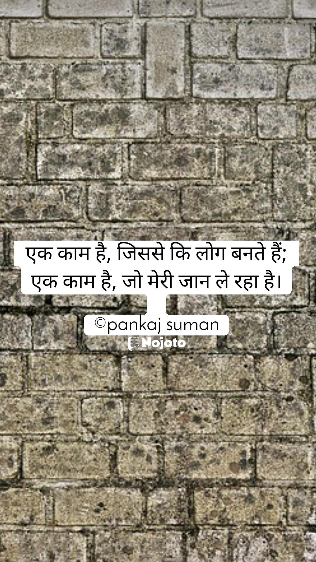 एक काम है, जिससे कि लोग बनते हैं;  एक काम है, जो मेरी जान ले रहा है।  ©pankaj suman