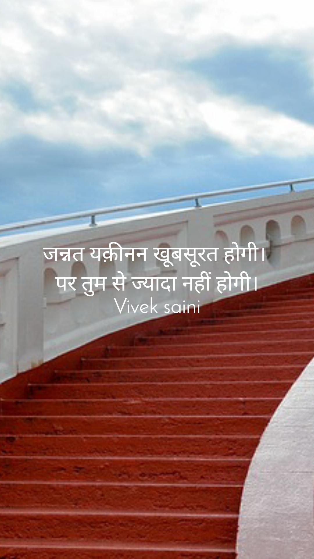 जन्नत यक़ीनन खूबसूरत होगी।  पर तुम से ज्यादा नहीं होगी। Vivek saini
