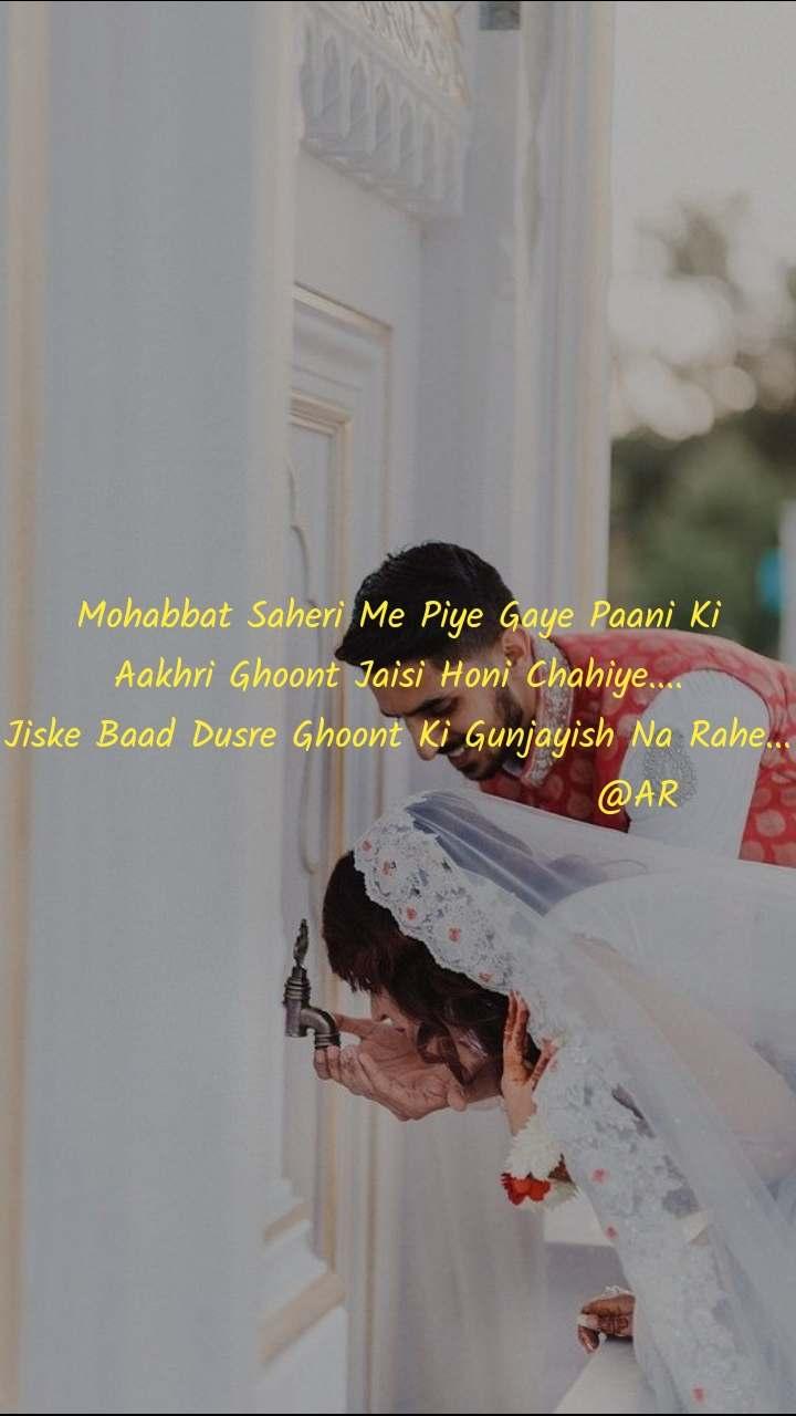 Mohabbat Saheri Me Piye Gaye Paani Ki Aakhri Ghoont Jaisi Honi Chahiye.... Jiske Baad Dusre Ghoont Ki Gunjayish Na Rahe...                                @AR