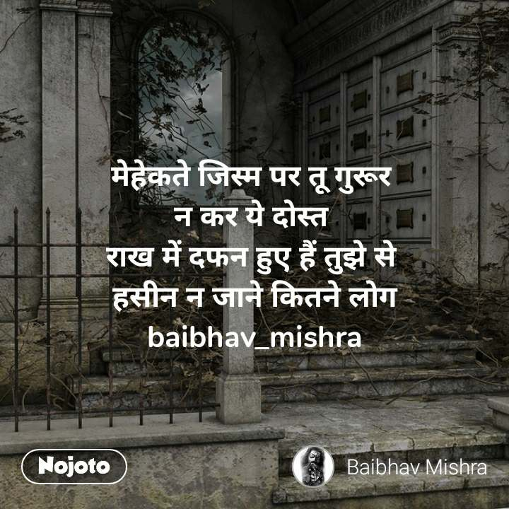 मेहेकते जिस्म पर तू गुरूर  न कर ये दोस्त  राख में दफन हुए हैं तुझे से  हसीन न जाने कितने लोग baibhav_mishra