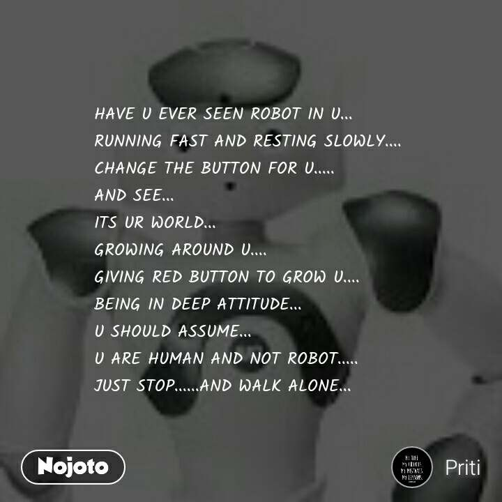 HAVE U EVER SEEN ROBOT IN U... RUNNING FAST AND RESTING SLOWLY.... CHANGE THE BUTTON FOR U..... AND SEE... ITS UR WORLD... GROWING AROUND U.... GIVING RED BUTTON TO GROW U.... BEING IN DEEP ATTITUDE... U SHOULD ASSUME... U ARE HUMAN AND NOT ROBOT..... JUST STOP......AND WALK ALONE...