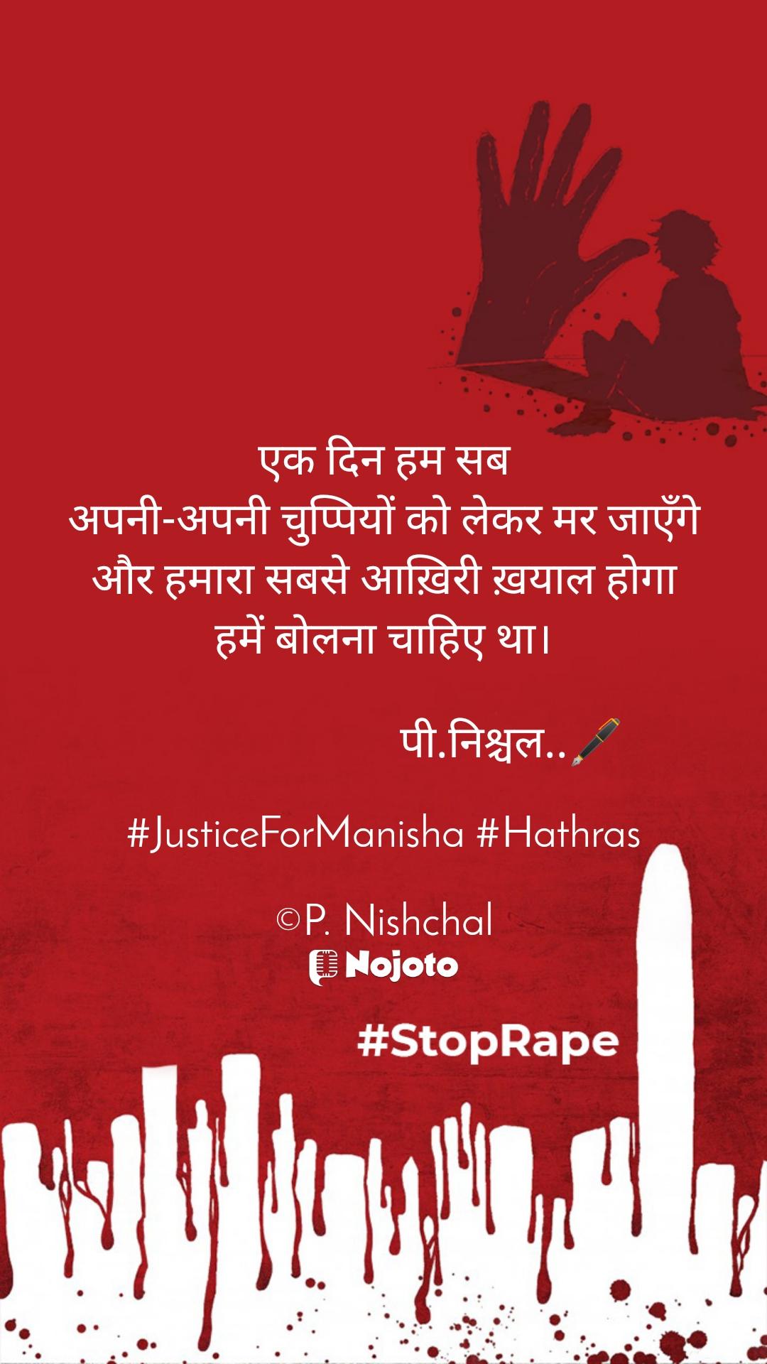 एक दिन हम सब अपनी-अपनी चुप्पियों को लेकर मर जाएँगे और हमारा सबसे आख़िरी ख़याल होगा हमें बोलना चाहिए था।                          पी.निश्चल..🖋️  #JusticeForManisha #Hathras  ©P. Nishchal